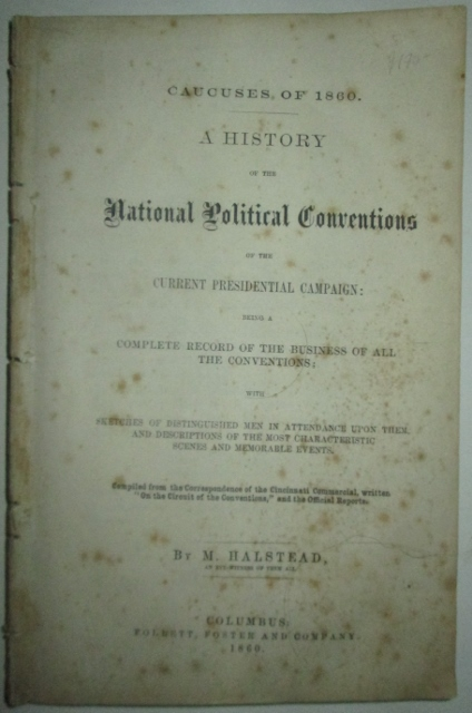 Caucuses of 1860. A History of National Political Conventions of the Current Presidential Campaign: being a Complete record of the business of all the Conventions; with sketches of distinguished men in attendance upon them (…). Murat Halstead.