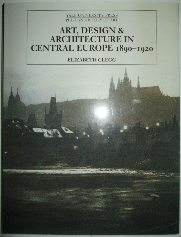 Art, Design, and Architecture in Central Europe 1890-1920. Elizabeth Clegg.