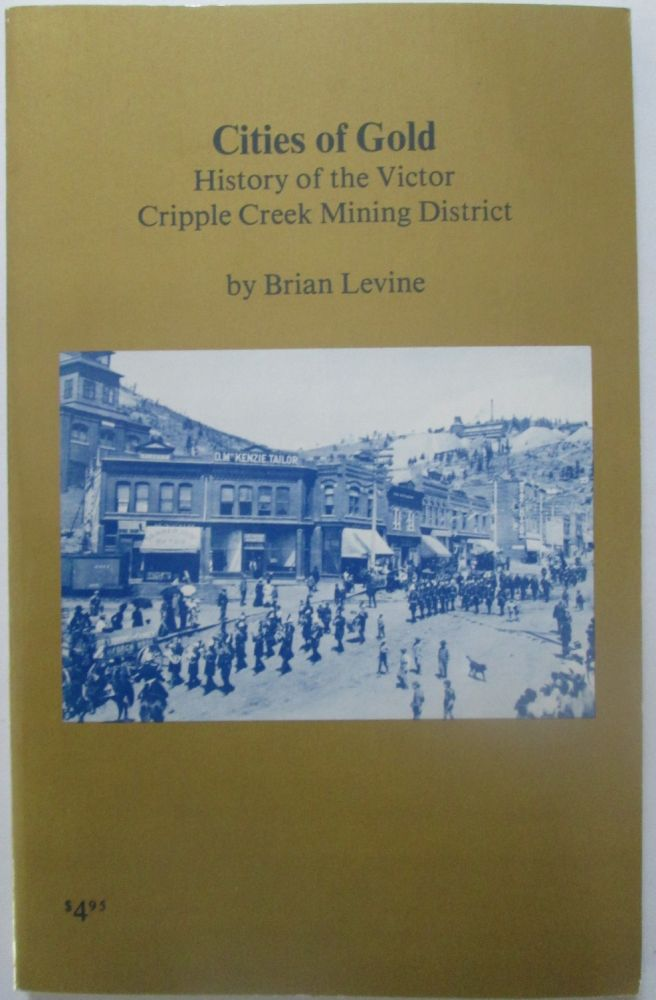 Cities of Gold. History and Tales of the Cripple Creek- Victor Mining District. Brian Levine.