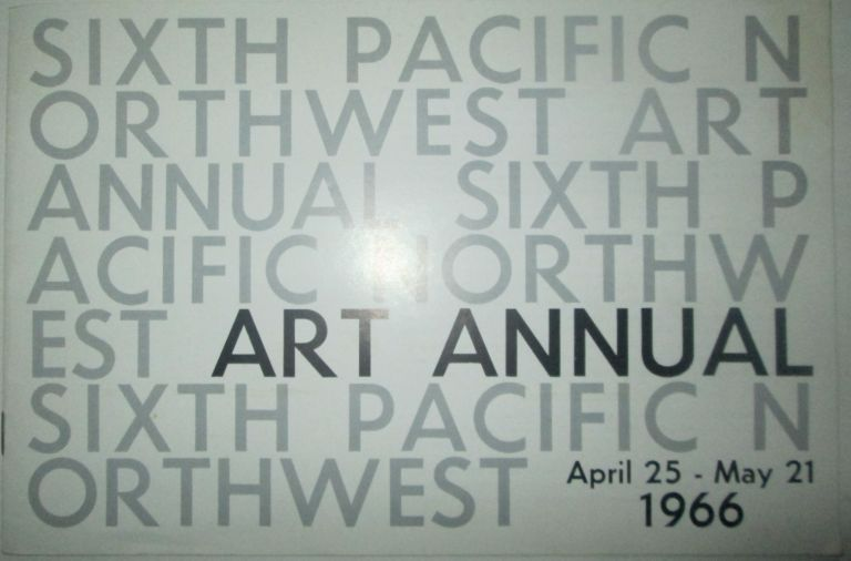 1966 Pacific Northwest Art Annual. (Sixth Pacific Northwest Art Annual April 25-May 21 1966, Cover title). Gary Pearson, author of catalog.