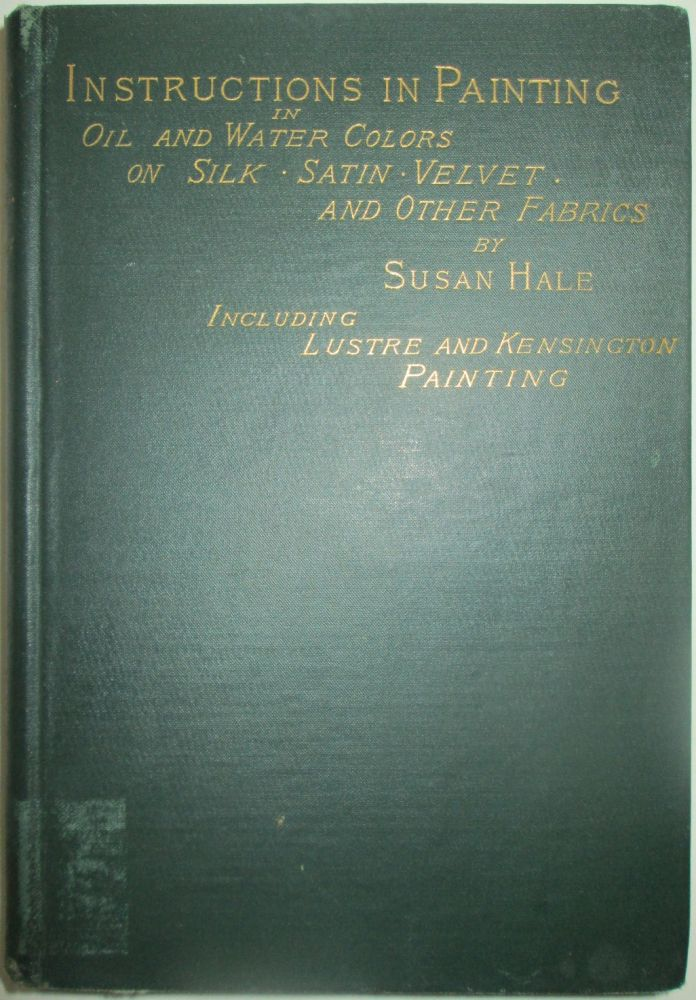 Self-Instructive Lessons in Painting With Oil and Water-Colors on Silk, Satin, Velvet and Other Fabrics Including Lustra Painting and the use of Other Mediums. Susan Hale.