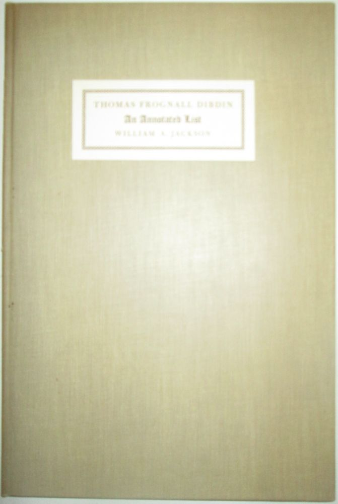 An Annotated List of the Publications of the Reverend Thomas Frognall Dibdin, D.D. Based Mainly on Those in the Harvard College Library with Notes of Others. William A. Jackson.
