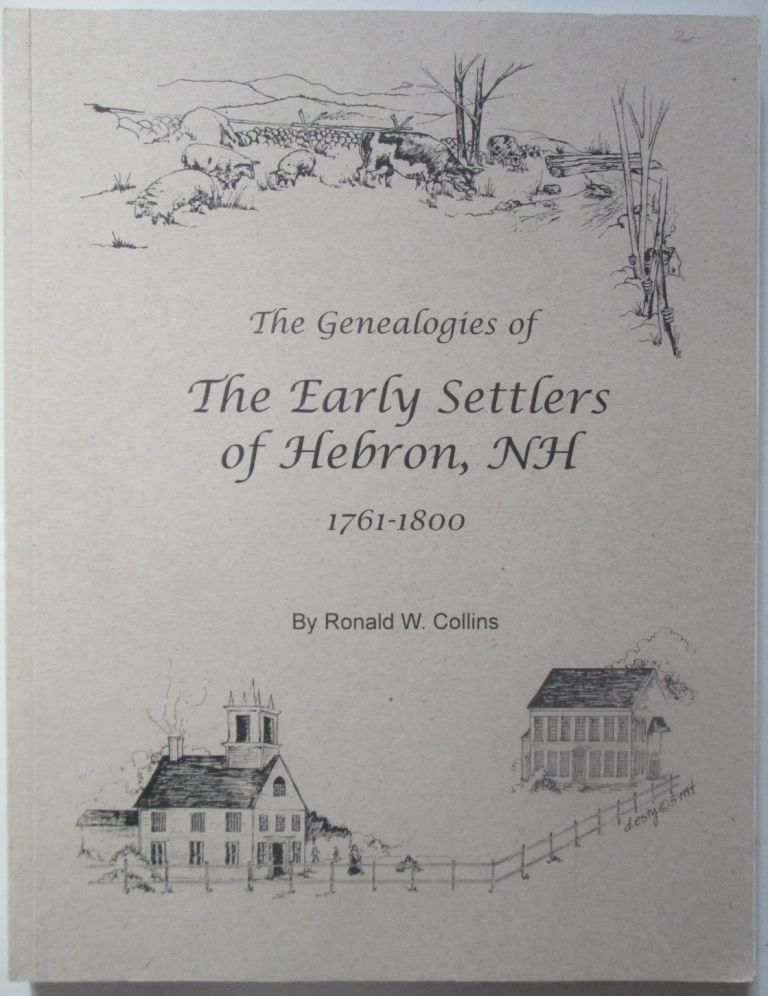 The Early Settlers of Hebron, NH 1761-1800. Their Genealogical Histories and Descendants. Ronald W. Collins.