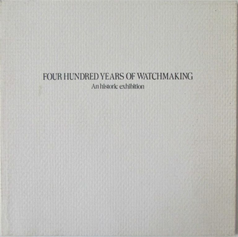 Four Hundred Years of Watchmaking. An Historic Exhibition. Given.