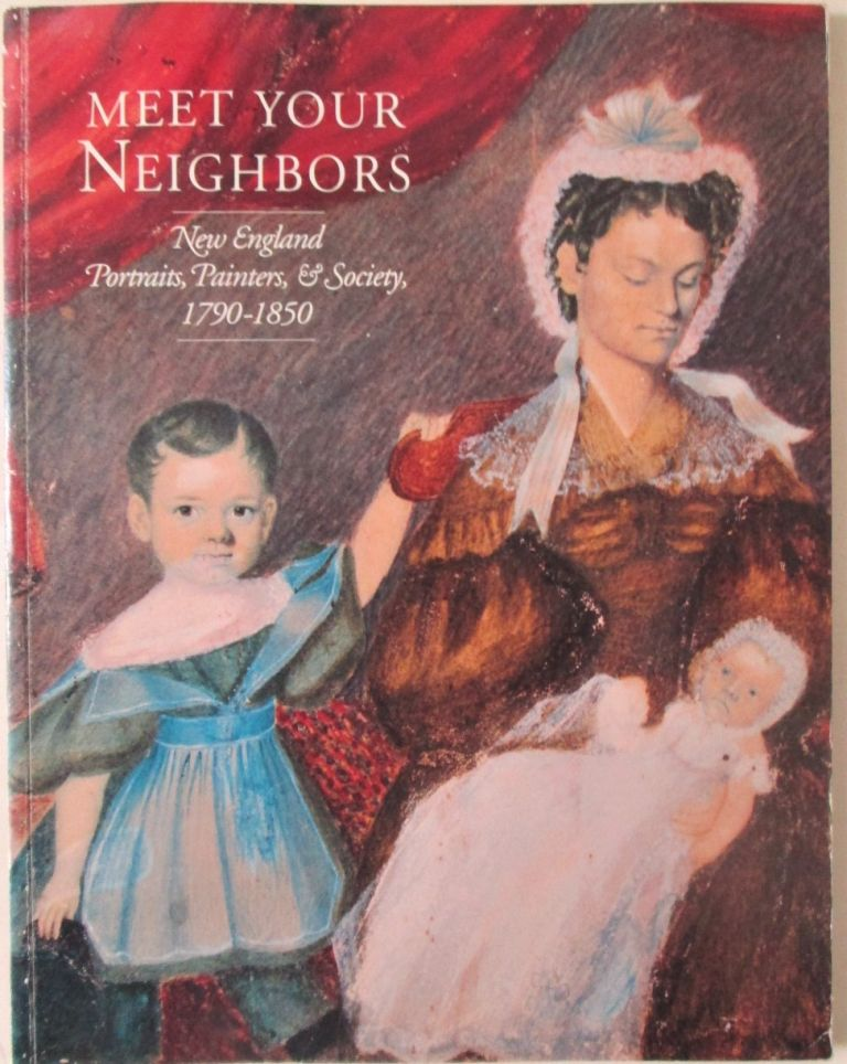 Meet Your Neighbors. New England Portraits, Painters and Society, 1790-1850. authors.