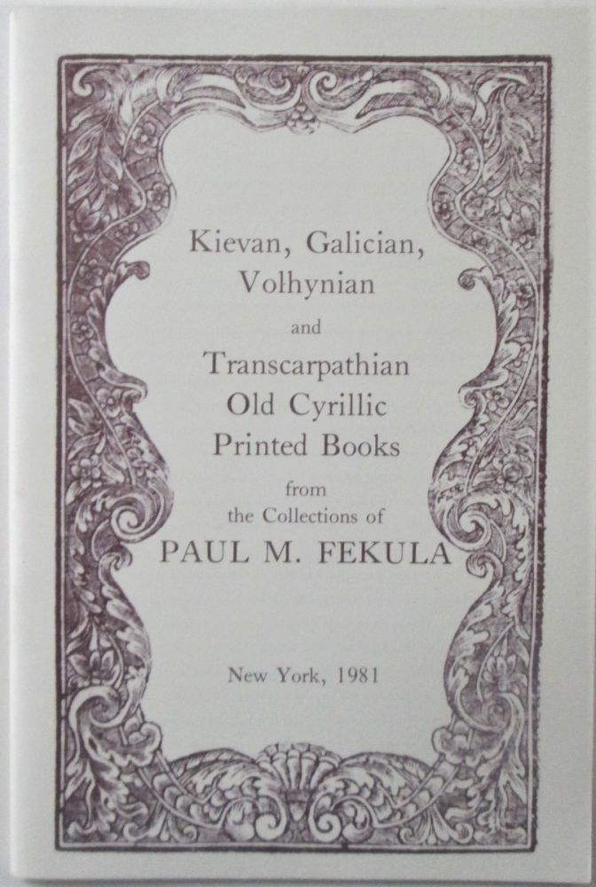 Kievan, Galician, Volhynian and Transcarpathian Old Cyrillic Printed Books from the Collections of Paul M. Fekula. Struminskyj, Bohdan, compiler.