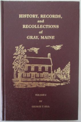 History, Records and Recollections of Gray, Maine. Volume 1. George T. Hill