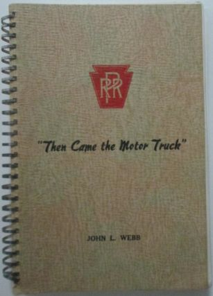 Then Came the Motor Truck. The story of trucking on the Pennsylvania Railroad.