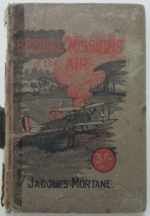 Special Missions of the Air. An exposition of some of the mysteries of aerial warfare. Jacques Mortane.