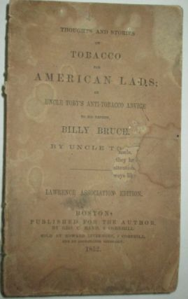 Thoughts and Stories on Tobacco for American Lads; or Uncle Toby's Anti-Tobacco Advice to his Nephew, Billy Bruce. Uncle Toby.