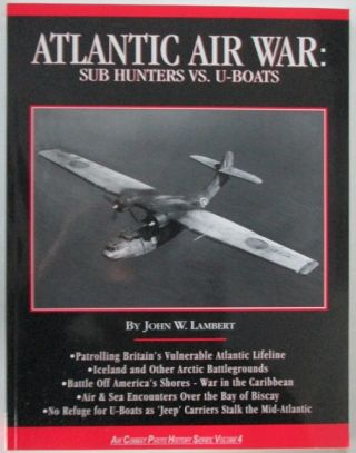 Atlantic Air War: Sub Hunters vs. U-Boats. Air Combat Photo History Series, Volume 4. John W. Lambert.