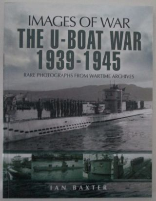 Images of War. The U-Boat War 1939-1945. Rare Photographs from Wartime Archives. Ian Baxter.