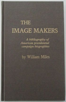 The Image Makers. A bibliography of American Presidential Campaign Biographies. William Miles