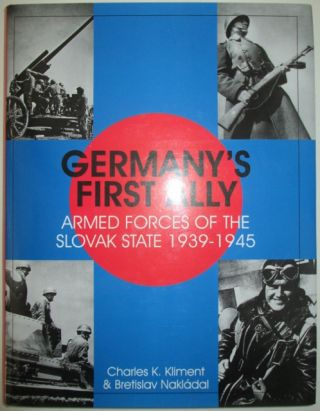 Germany's First Ally. Armed Forces of the Slovak State 1939-1945. Charles K. Kliment, Bretislav...