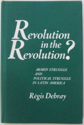 Revolution in the Revolutions? Armed Struggle and Political Struggle in Latin America. Regis Debray