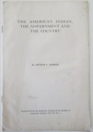 The American Indian, the Government and the Country. A Plea for an Efficient Indian Service. Reprinted from the Quarterly Journal of the Society of American Indians, Vol IV, No. 1. Arthur C. Parker.