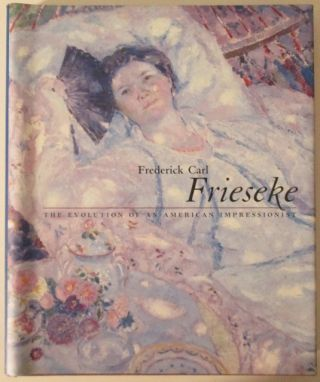 Frederick Carl Frieseke. The Evolution of An American Impressionist. authors
