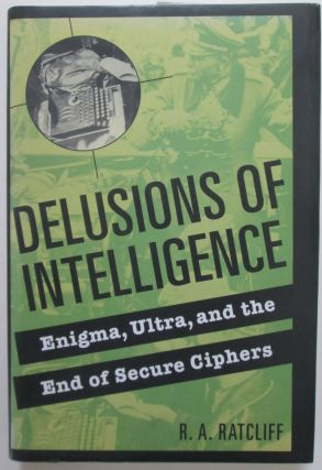Delusions of Intelligence. Enigma, Ultra, and the end of secure Ciphers. R. A. Ratcliff