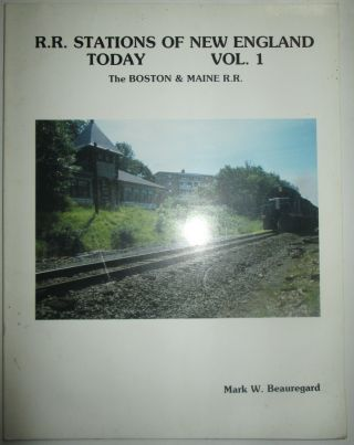 R.R. Stations of New England Today. Vol. 1. The Boston and Maine Railroad. Mark W. Beauregard