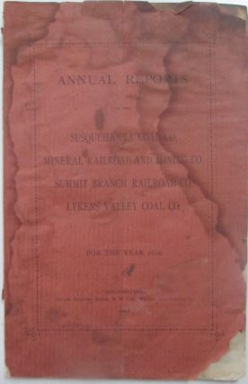 Annual Reports of the Susquehanna Coal Co., Mineral Railroad and Mining Co., Summit Branch Railroad Co., Lykens Valley Coal Co. For the Year 1886. No author given.