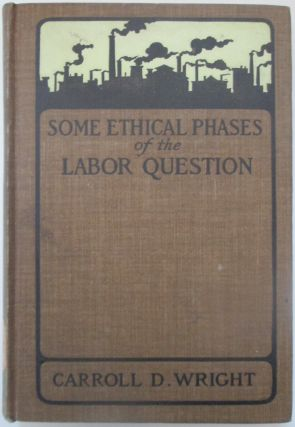 Some Ethical Phases of the Labor Question. Carroll D. Wright