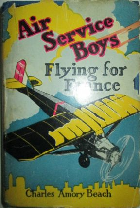 Air Service Boys Flying For France of the Young Heroes of the Lafayette Escadrille. Charles Amory...