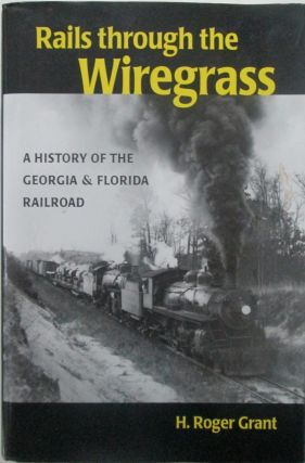 Rails Through the Wiregrass. A History of the Georgia and Florida Railroad. H. Roger Grant