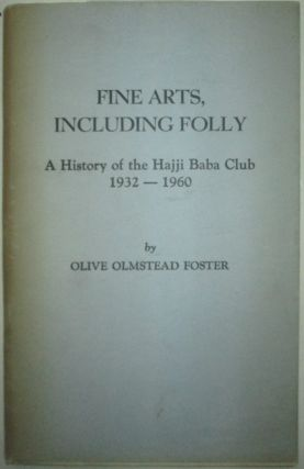 Fine Arts, Including Folly. A History of the Hajji Baba Club 1932-1960. Olive Olmstead Foster