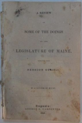 A Review of Some of the Doings of the Legislature of Maine, During the Session of 1841. A Citizen...
