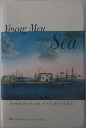 Young Men and the Sea. Yankee Seafarers in the Age of Sail. Daniel Vickers, Vince Walsh