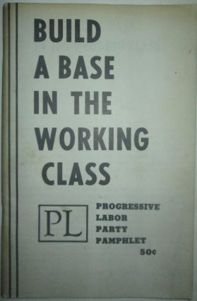 Build A Base in the Working Class. Progressive Labor Party Pamphlet. Given