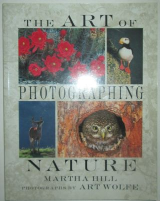 The Art of Photographing Nature. Martha Hill, Art Wolfe, photography